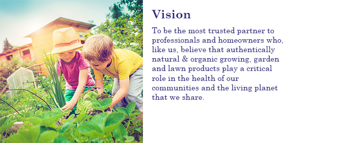 To be the most trusted partner to professionals and homeowners who, like us, believe that authentically natural & organic growing, garden and lawn products play a critical role in the health of our communities and the living planet that we share.